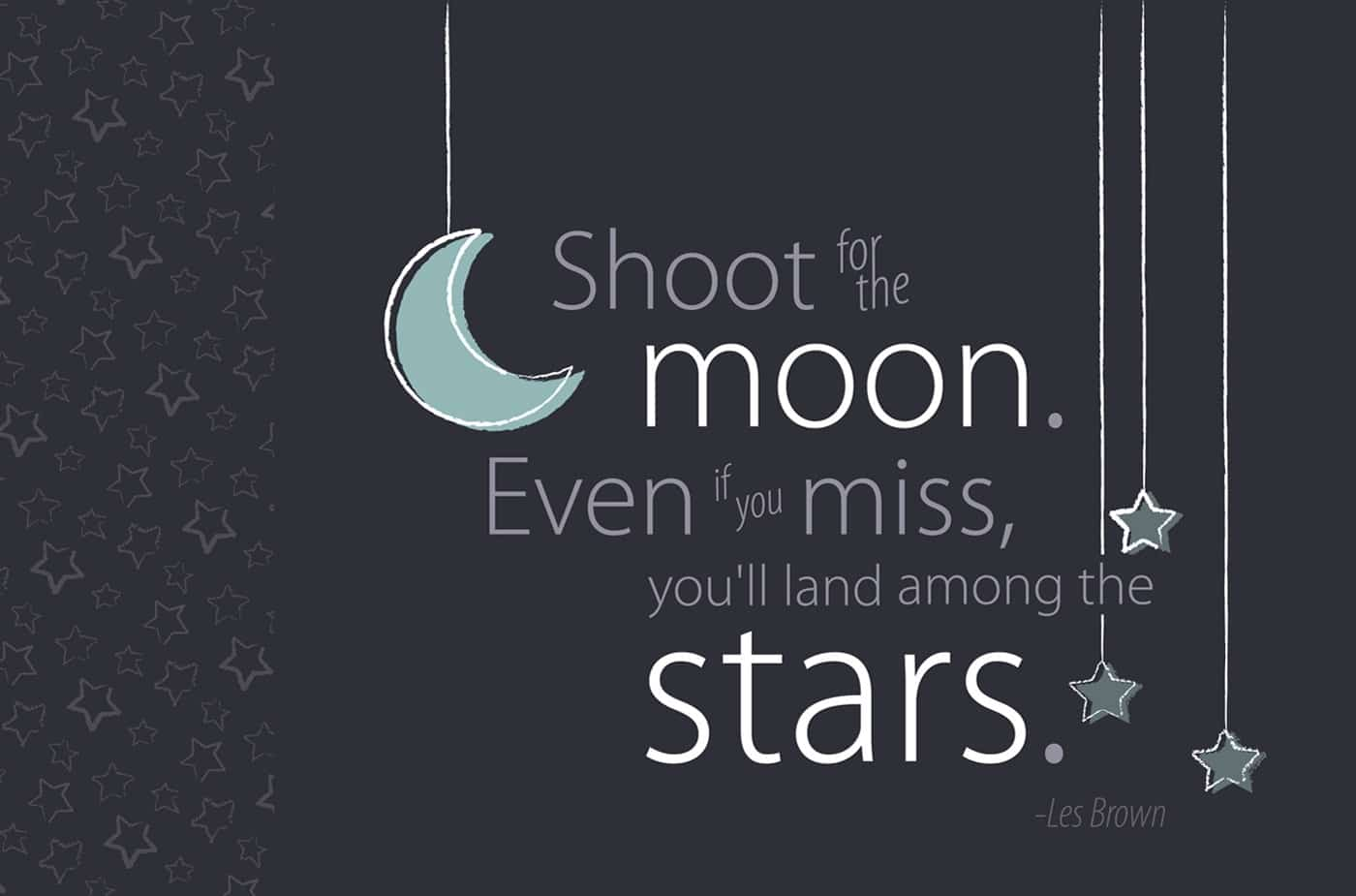 """Shoot for the moon. Even if you miss, you'll land among the stars."" ― Norman Vincent Peale"