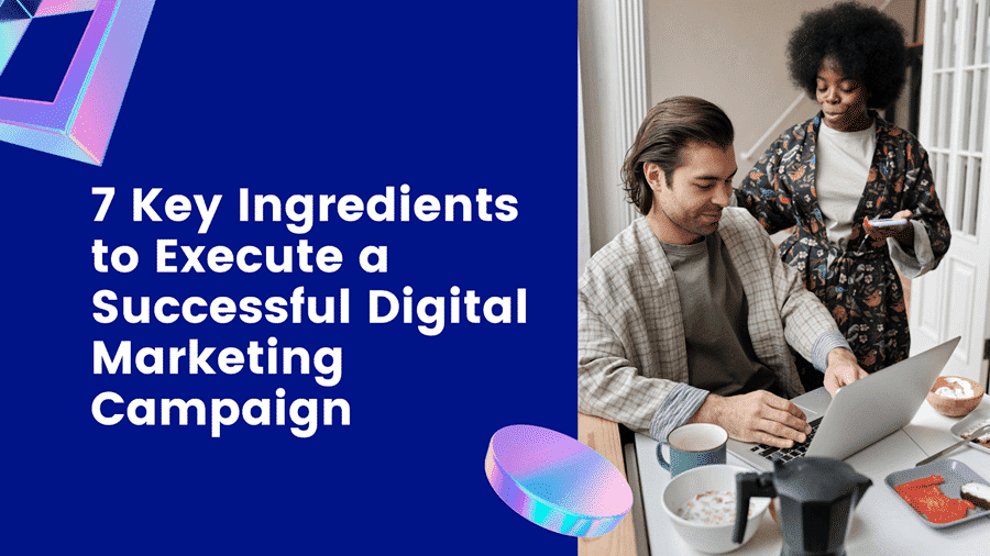 7 Key Ingredients to Execute a Successful Digital Marketing Campaign